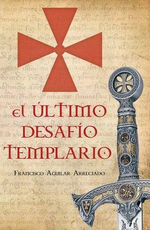 El último desafío templario Francisco Aguilar Arreciado