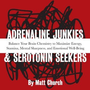 Adrenaline Junkies and Serotonin Seekers: Balance Your Brain Chemistry to Maximize Energy, Stamina, Mental Sharpness, and Emotional Well-Being  by  Matt Church