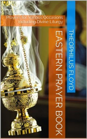Eastern Prayer Book: Prayers for Various Occasions Including Divine Liturgy  by  Theophilus Floyd