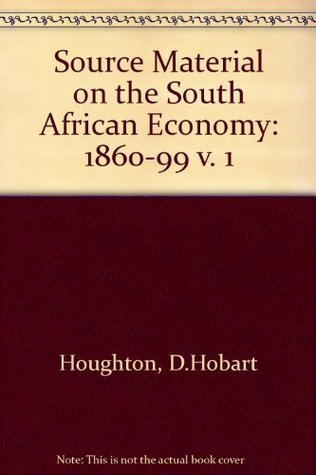 Source Material on the South African Economy: 1860-99 v. 1 D.Hobart Houghton