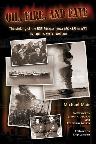 Oil, Fire and Fate: The Sinking of the USS Mississinewa (AO-59) in WWII Japans Secret Weapon by Michael Mair