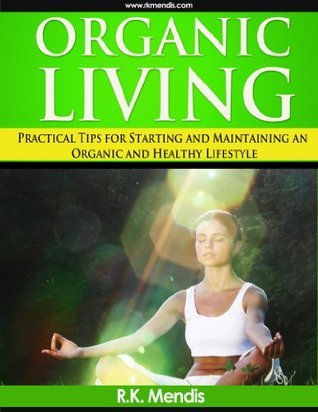 Organic Living - Practical tips for starting and maintaining an organic and healthy lifestyle  by  R.K. Mendis