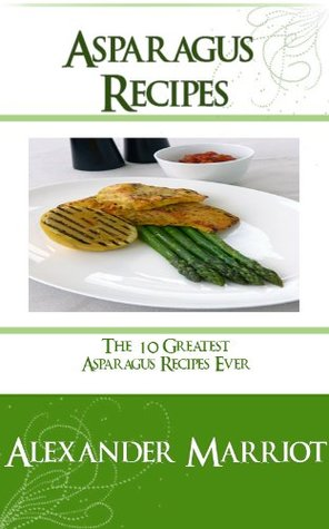 Asparagus Recipes: The 10 Greatest Asparagus Recipes Ever  by  Alexander Marriot
