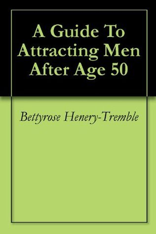 A Guide To Attracting Men After Age 50 Bettyrose Henery-Tremble