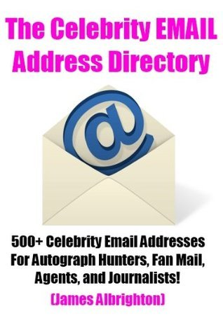 The Celebrity Email Address Directory: 500+ Celebrity Email Addresses For Autograph Hunters, Fan Mail, Agents, and Journalists  by  James Albrighton