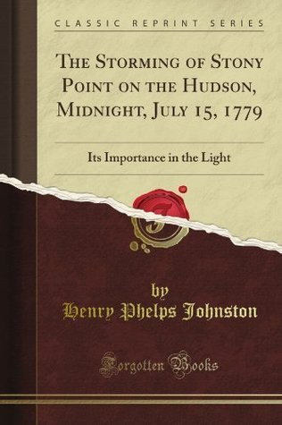 The Storming of Stony Point on the Hudson, Midnight, July 15, 1779: Its Importance in the Light Henry Phelps Johnston