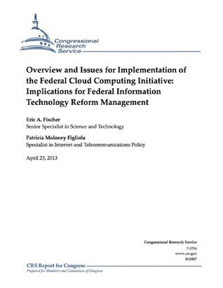 Overview and Issues for Implementation of the Federal Cloud Computing Initiative: Implications for Federal Information Technology Reform Management  by  Eric A. Fischer