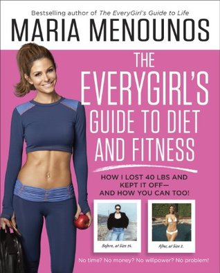 The EveryGirls Guide to Diet and Fitness: How I Lost 40 lbs and Kept It Off-And How You Can Too!  by  Maria Menounos