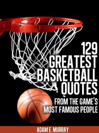 Basketball: 129 Greatest Basketball Quotes from the Games Most Famous People  by  Adam E. Murray