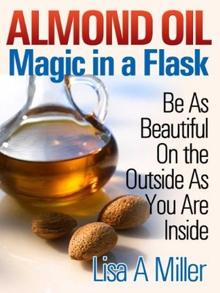 Almond Oil - Magic in a Flask Be As Beautiful On the Outside As You Are Inside  by  Lisa A. Miller