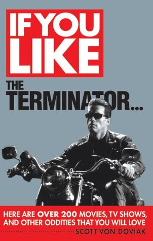 If You Like The Terminator...: Here Are Over 200 Movies, TV Shows, and Other Oddities That You Will Love  by  Scott Von Doviak