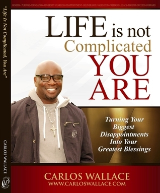 Life Is Not Complicated-You Are: Turning Your Biggest Disappointments Into Your Greatest Blessings Carlos Wallace