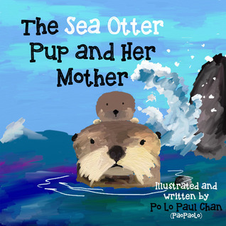 The Sea Otter Pup and Her Mother (Animal Cute Pies, #1)  by  Paul Po Lo Chan