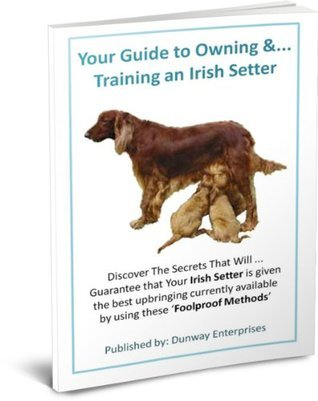 The Irish Setter Dog Lovers Guide: Discover Secrets the that will Guarantee that Your Irish Setter is given the best upbringing currently available  by  using these Foolproof Methods by Ken Dunn