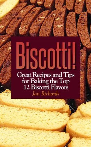 Biscotti! Great Recipes and Tips for Baking the Top 12 Biscotti Flavors  by  Jan Richards