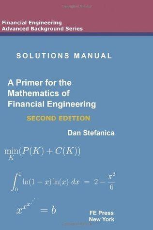 Solutions Manual: A Primer for the Mathematics of Financial Engineering  by  Dan Stefanica