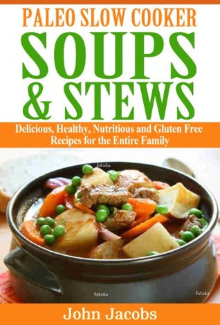 Paleo Slow Cooker Soups & Stews: Delicious, Healthy, Nutritious and Gluten Free Recipes for the Entire Family John Jacobs