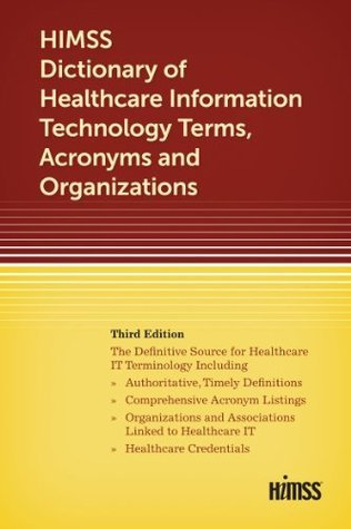 HIMSS Dictionary of Healthcare Information Technology Terms, Acronyms and Organizations Himss