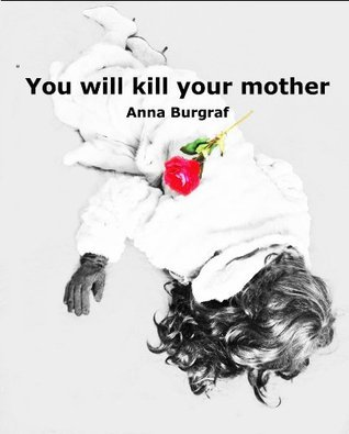 You will kill your mother  by  Anna Burggraf