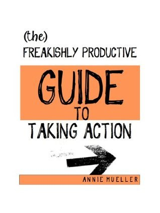 The Freakishly Productive Guide to Taking Action Annie Mueller
