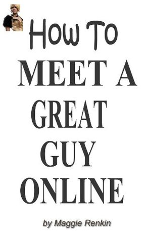 How to Meet a Great Guy Online  by  Maggie Renkin