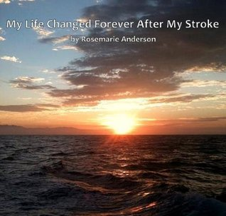 MY LIFE CHANGED FOREVER AFTER MY STROKE  by  Rosemarie Anderson