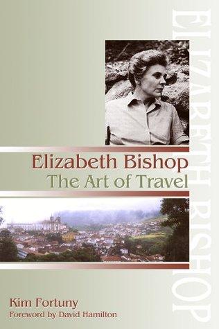 Elizabeth Bishop: The Art of Travel  by  Kim Fortuny