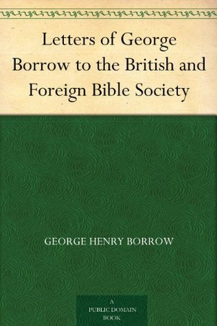 Letters of George Borrow to the British and Foreign Bible Society George Borrow