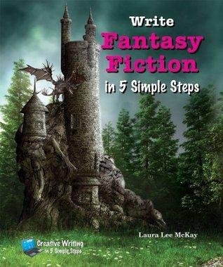 Write Fantasy Fiction in 5 Simple Steps (Creative Writing in 5 Simple Steps) Laura Lee McKay