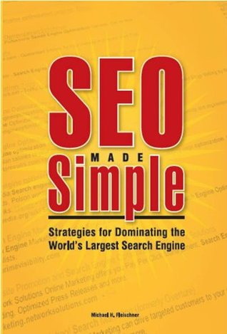 SEO Made Simple: Search Engine Optimizatoin Strategies for Dominating the Worlds Largest Search Engine Michael H. Fleischner