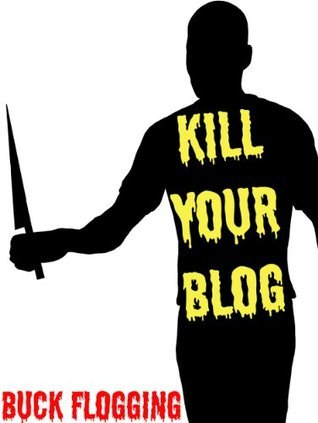 Kill Your Blog: 12 Reasons Why You Should Stop F#$%ing Blogging!  by  Buck Flogging