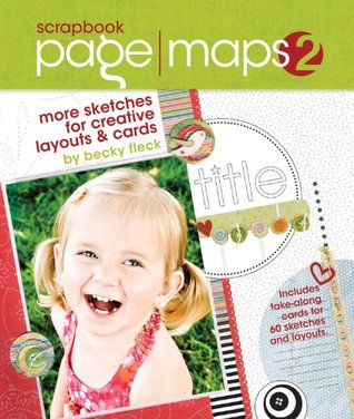 Scrapbook Page Maps 2: More Sketches for Creative Layouts and Cards Becky Fleck