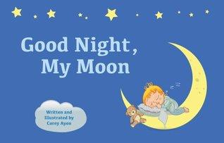 Good Night, My Moon  by  Corey Ayon
