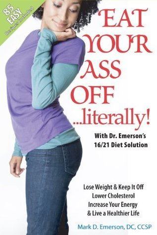 Eat Your Ass Off...Literally with Dr. Emersons 16/21 Diet Solution  by  Mark D. Emerson
