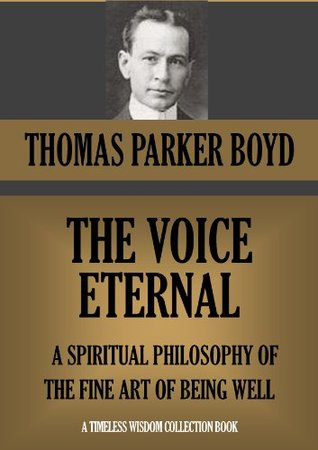 THE VOICE ETERNAL: A SPIRITUAL PHILOSOPHY OF THE FINE ART OF BEING WELL Thomas Parker Boyd
