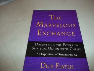 The marvelous exchange: Discovering the power of spiritual union with Christ : an exposition of Romans 6:1-14 Dick Flaten