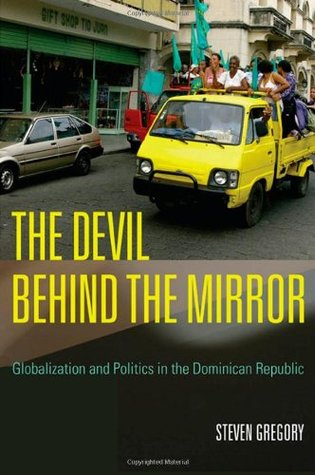 Devil Behind the Mirror, The: Globalization and Politics in the Dominican Republic Steven Gregory