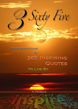 3 Sixty Five - Your Quick Guide To 365 Inspiring Quotes To Live By (Motivational Books, Inspiring Quotes) T.J. Franklin