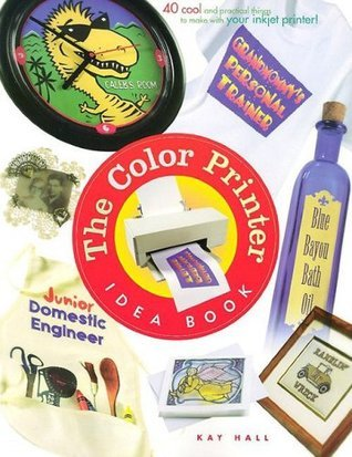 The Color Printer Idea Book : 40 Really Cool and Useful Projects to Make with Any Color Printer!  by  Kay Hall