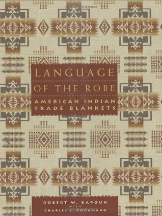 Language of the Robe: American Indian Trade Blankets  by  Robert W. Kapoun