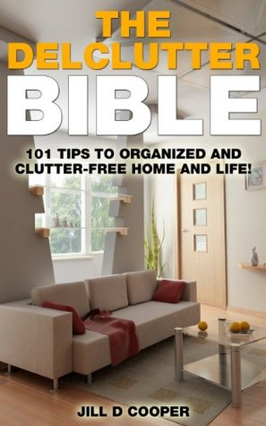 The Declutter Bible: 101 Tips to a Clutter-Free Home and Life!  by  Jill D. Cooper