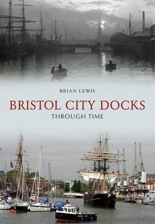 Bristol City Docks Through Time  by  Brian Lewis