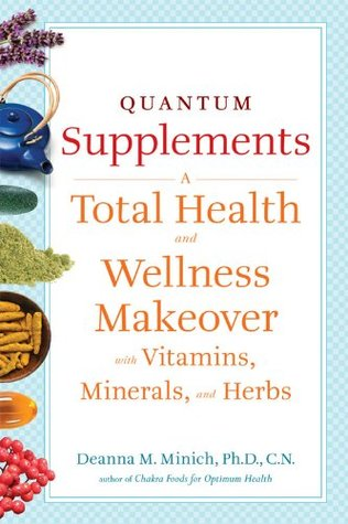 Quantum Supplements: A Complete Guide to the Energy Healing Properties of Vitamins, Minerals, Herbs, and Supplements Deanna M. Minich