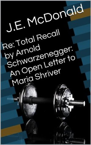 Re: Total Recall Arnold Schwarzenegger: An Open Letter to Maria Shriver by J.E. McDonald