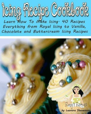 Icing Recipe Cookbook. Learn How To Make Icing. 40 Recipes - Everything from Royal Icing to Vanilla, Chocolate and Buttercream Icing Recipes  by  Leonora Stevenson