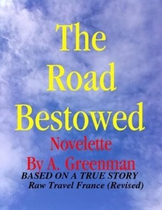 The Road Bestowed: A Novelette based on a true story - Raw Travel France / Revised (The Adventures of a Greenman Series)  by  A. Greenman