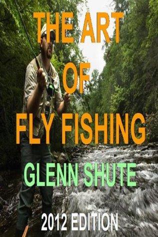 The Art Of Fly Fishing Glenn Shute