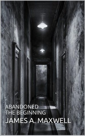 Abandoned The Beginning  by  James A. Maxwell