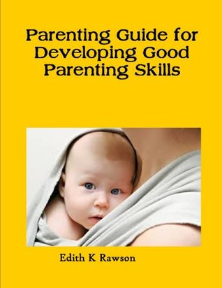 Parenting Guide for Developing Good Parenting Skills Edith K Rawson