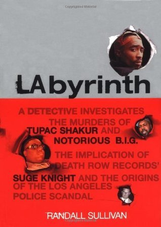 LAbyrinth: A Detective Investigates the Murders of Tupac Shakur and Notorious B.I.G. The Implication of Death Row Records Suge Knight and the Origins of the Los Angeles Police Scandal Randall Sullivan